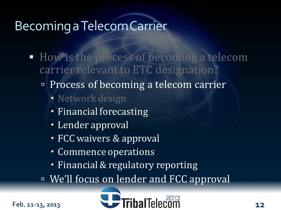 Feb. 11-13, 2013 12 Becoming a Telecom Carrier  How is the process of becoming a telecom carrier relevant to ETC designation?  Process of becoming a