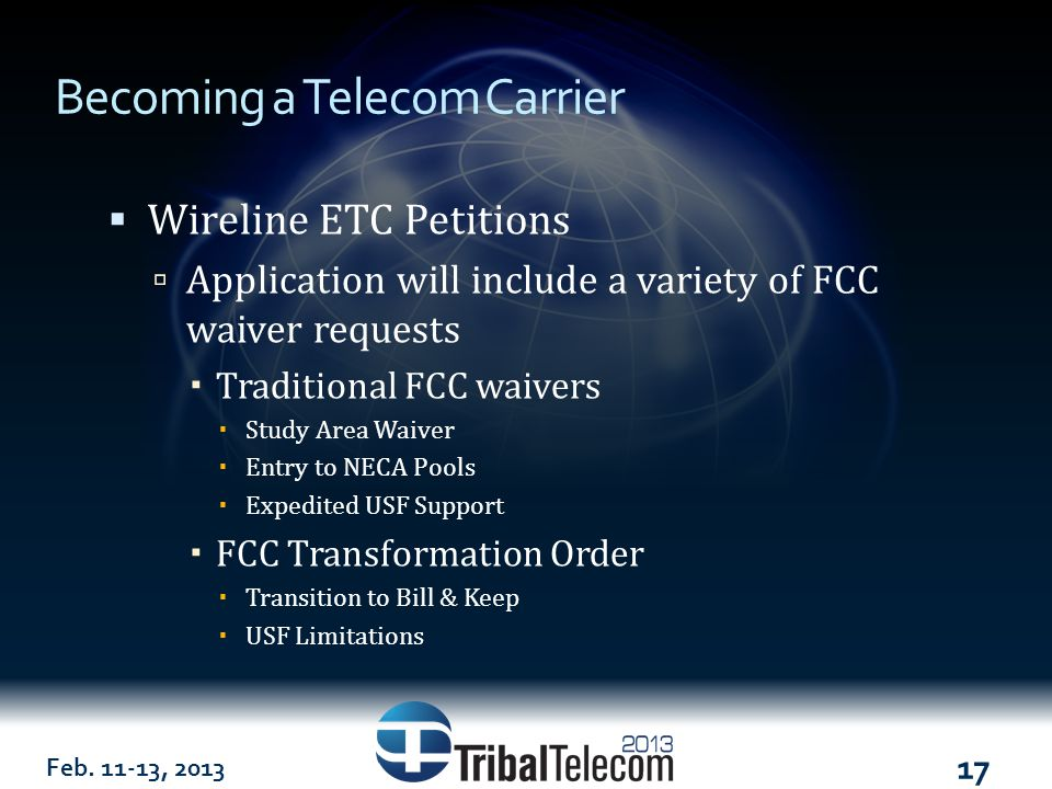 Feb. 11-13, 2013 17 Becoming a Telecom Carrier  Wireline ETC Petitions  Application will include a variety of FCC waiver requests  Traditional FCC