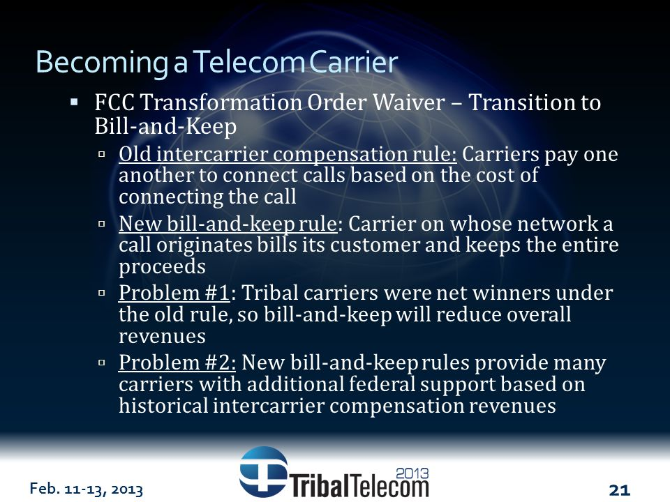 Feb. 11-13, 2013 21 Becoming a Telecom Carrier  FCC Transformation Order Waiver – Transition to Bill-and-Keep  Old intercarrier compensation rule: C