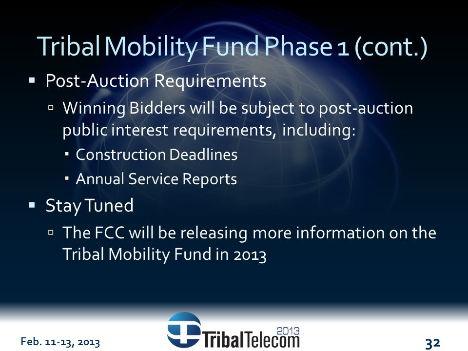 Feb. 11-13, 2013 32 Tribal Mobility Fund Phase 1 (cont.)  Post-Auction Requirements  Winning Bidders will be subject to post-auction public interest