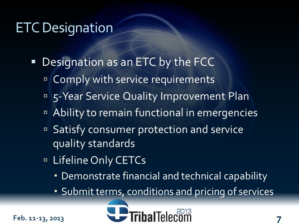 Feb. 11-13, 2013 7 ETC Designation  Designation as an ETC by the FCC  Comply with service requirements  5-Year Service Quality Improvement Plan  A