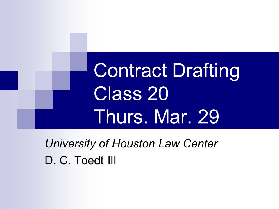 Contract Drafting Class 20 Thurs. Mar. 29 University of Houston Law Center D. C. Toedt III