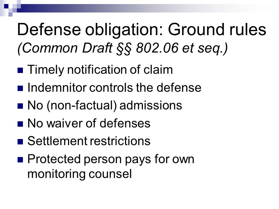 Defense obligation: Ground rules (Common Draft §§ 802.06 et seq.) Timely notification of claim Indemnitor controls the defense No (non-factual) admissions No waiver of defenses Settlement restrictions Protected person pays for own monitoring counsel