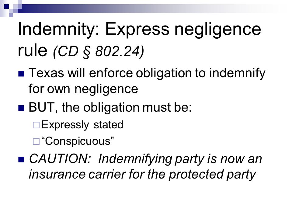 Indemnity: Express negligence rule (CD § 802.24) Texas will enforce obligation to indemnify for own negligence BUT, the obligation must be:  Expressly stated  Conspicuous CAUTION: Indemnifying party is now an insurance carrier for the protected party