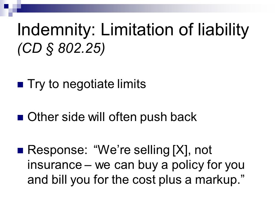 """Indemnity: Limitation of liability (CD § 802.25) Try to negotiate limits Other side will often push back Response: """"We're selling [X], not insurance –"""
