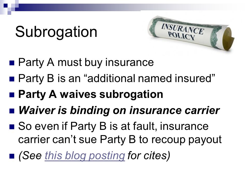 Subrogation Party A must buy insurance Party B is an additional named insured Party A waives subrogation Waiver is binding on insurance carrier So even if Party B is at fault, insurance carrier can't sue Party B to recoup payout (See this blog posting for cites)this blog posting