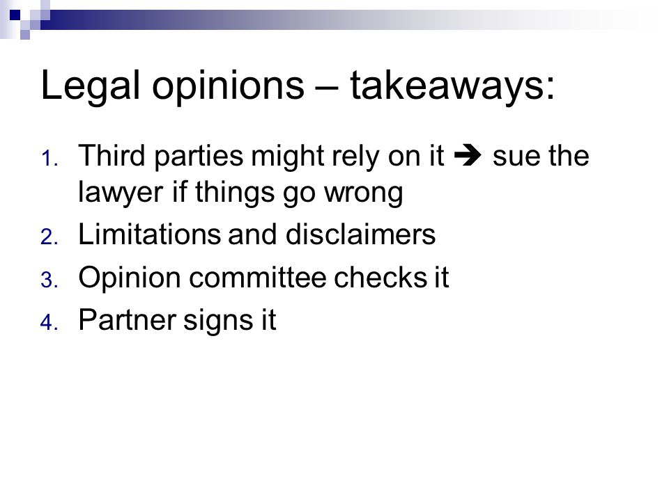Legal opinions – takeaways: 1. Third parties might rely on it  sue the lawyer if things go wrong 2. Limitations and disclaimers 3. Opinion committee