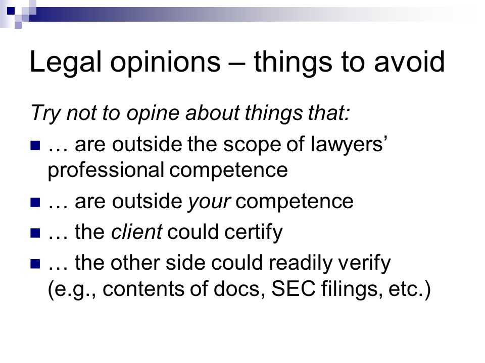 Legal opinions – things to avoid Try not to opine about things that: … are outside the scope of lawyers' professional competence … are outside your competence … the client could certify … the other side could readily verify (e.g., contents of docs, SEC filings, etc.)