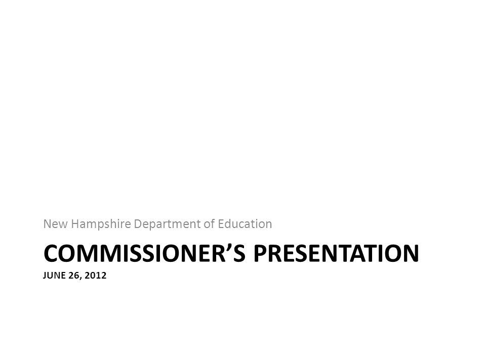 COMMISSIONER'S PRESENTATION JUNE 26, 2012 New Hampshire Department of Education