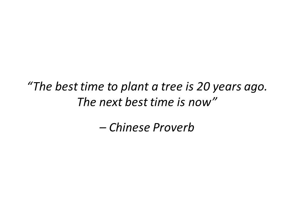 The best time to plant a tree is 20 years ago. The next best time is now – Chinese Proverb