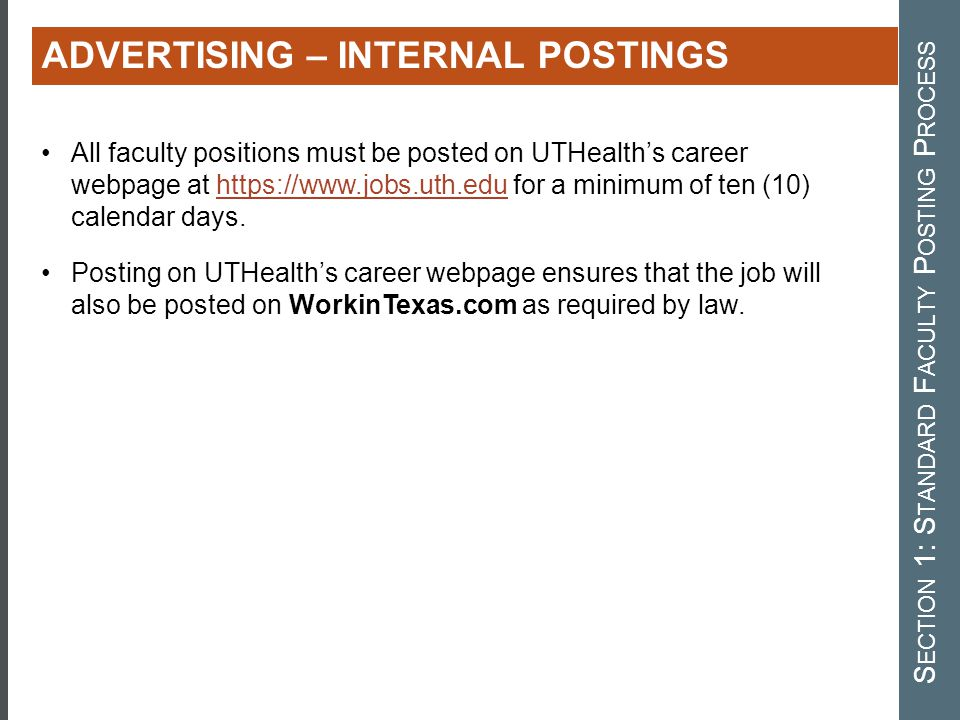 All faculty positions must be posted on UTHealth's career webpage at https://www.jobs.uth.edu for a minimum of ten (10) calendar days.https://www.jobs.uth.edu Posting on UTHealth's career webpage ensures that the job will also be posted on WorkinTexas.com as required by law.