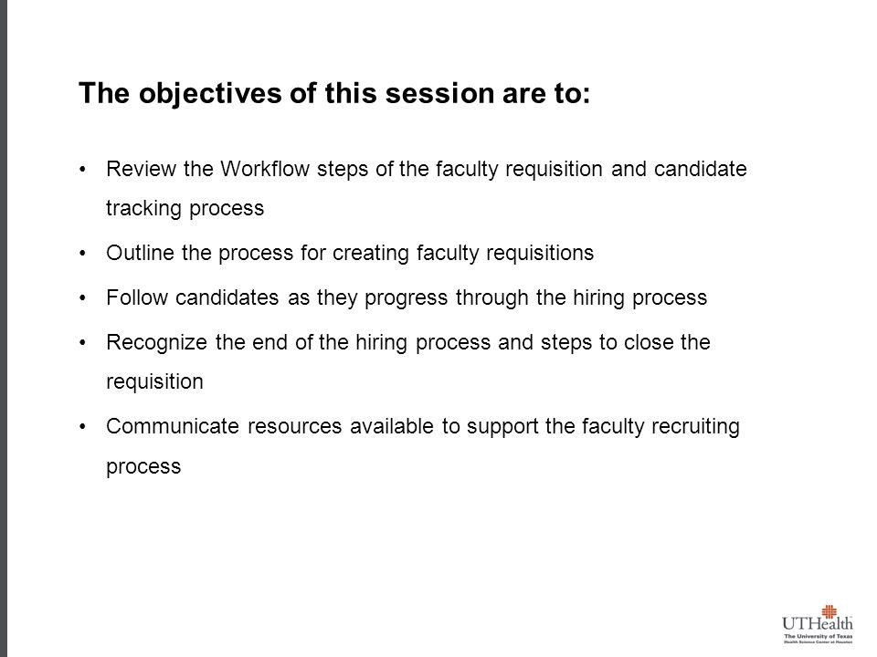 The objectives of this session are to: Review the Workflow steps of the faculty requisition and candidate tracking process Outline the process for creating faculty requisitions Follow candidates as they progress through the hiring process Recognize the end of the hiring process and steps to close the requisition Communicate resources available to support the faculty recruiting process O BJECTIVES