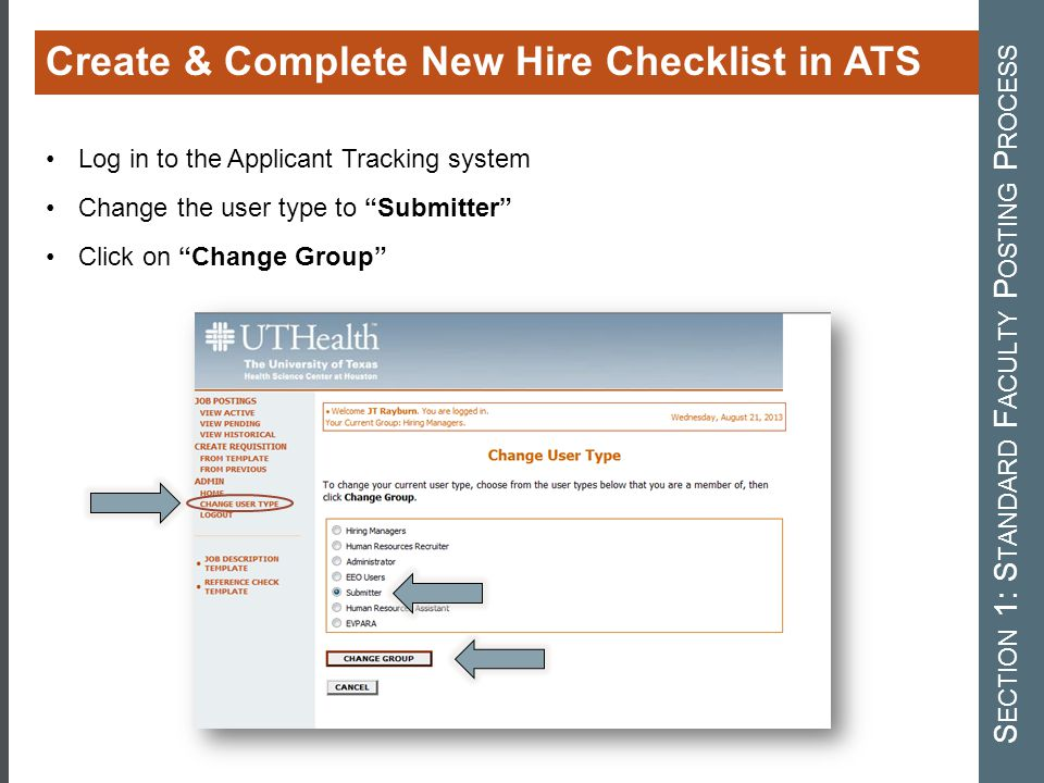Create & Complete New Hire Checklist in ATS S ECTION 1: S TANDARD F ACULTY P OSTING P ROCESS Log in to the Applicant Tracking system Change the user type to Submitter Click on Change Group