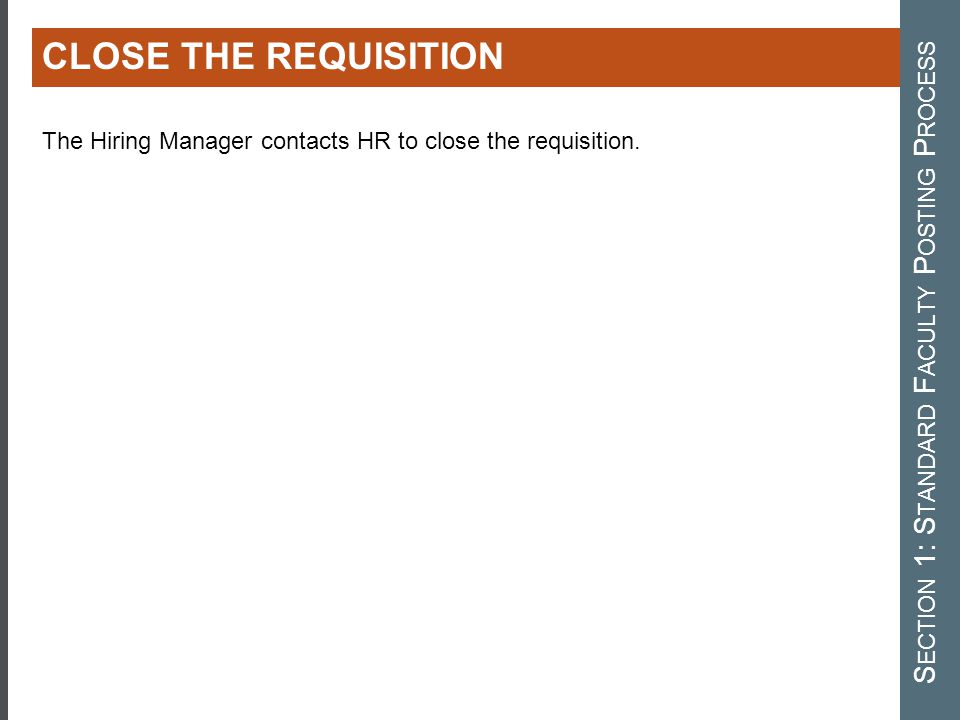 CLOSE THE REQUISITION S ECTION 1: S TANDARD F ACULTY P OSTING P ROCESS The Hiring Manager contacts HR to close the requisition.