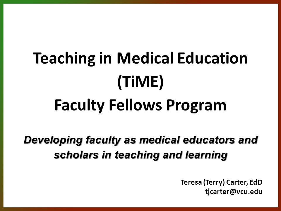 Developing faculty as medical educators and scholars in teaching and learning Teaching in Medical Education (TiME) Faculty Fellows Program Developing faculty as medical educators and scholars in teaching and learning Teresa (Terry) Carter, EdD tjcarter@vcu.edu