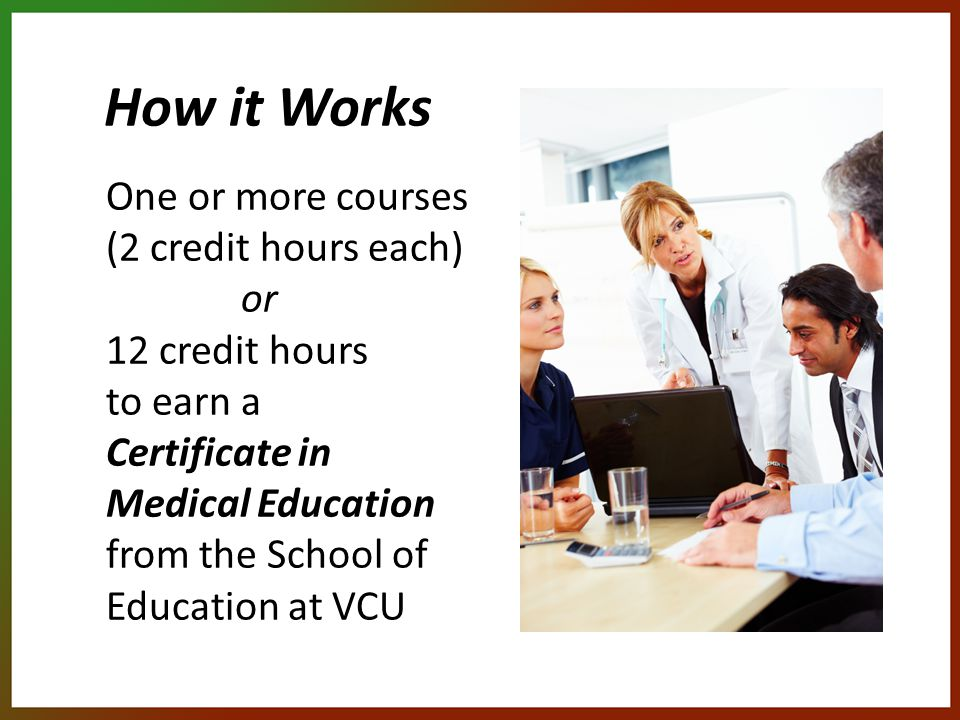 How it Works One or more courses (2 credit hours each) or 12 credit hours to earn a Certificate in Medical Education from the School of Education at VCU