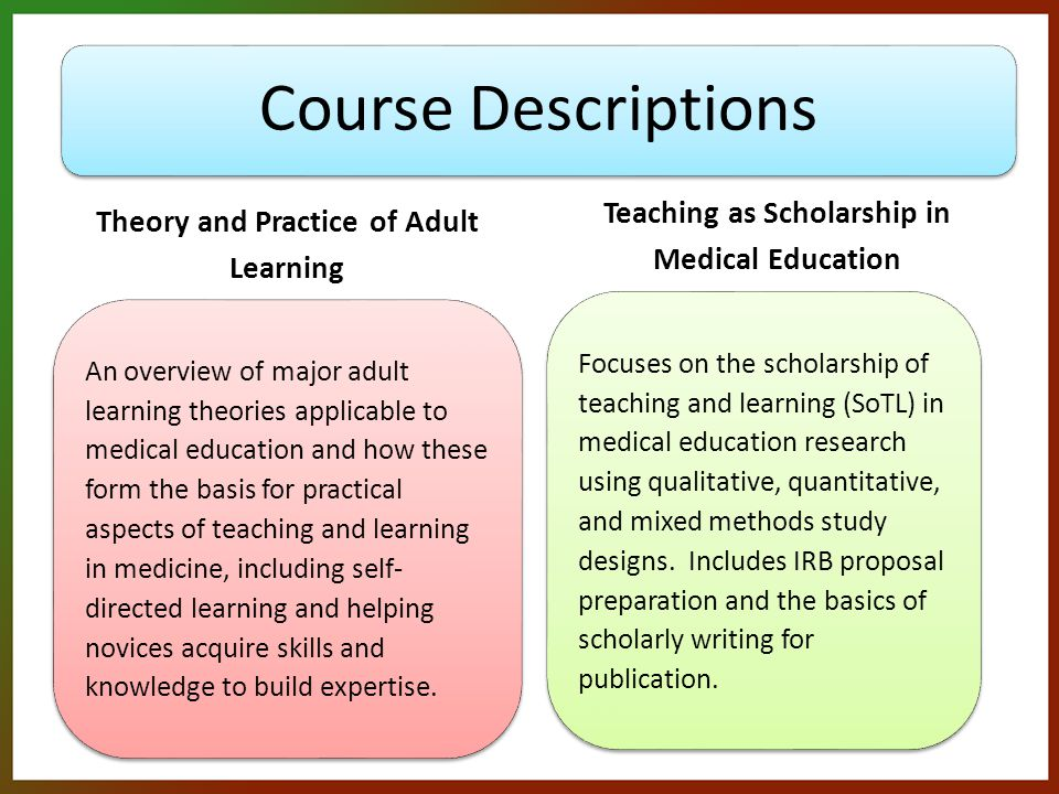 Course Descriptions Theory and Practice of Adult Learning An overview of major adult learning theories applicable to medical education and how these form the basis for practical aspects of teaching and learning in medicine, including self- directed learning and helping novices acquire skills and knowledge to build expertise.