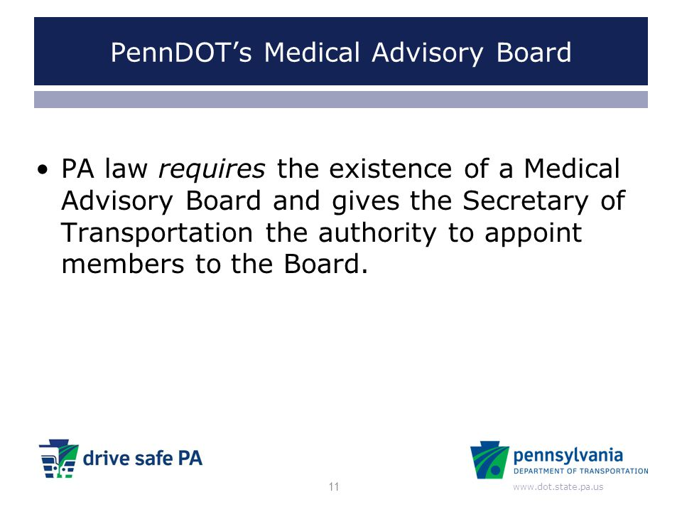 www.dot.state.pa.us PennDOT's Medical Advisory Board PA law requires the existence of a Medical Advisory Board and gives the Secretary of Transportati