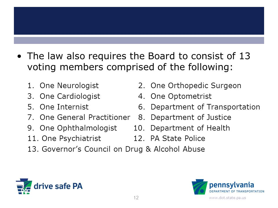 www.dot.state.pa.us The law also requires the Board to consist of 13 voting members comprised of the following: 1. One Neurologist 2. One Orthopedic S