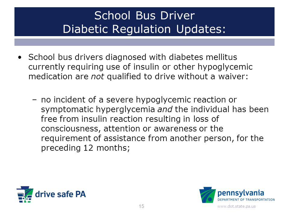 www.dot.state.pa.us School Bus Driver Diabetic Regulation Updates: School bus drivers diagnosed with diabetes mellitus currently requiring use of insu
