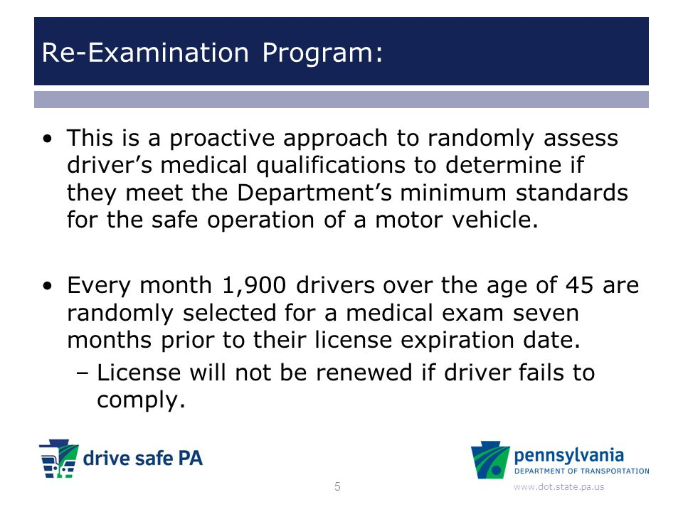 www.dot.state.pa.us Re-Examination Program: This is a proactive approach to randomly assess driver's medical qualifications to determine if they meet