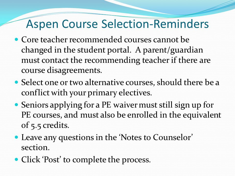Aspen Course Selection-Reminders Core teacher recommended courses cannot be changed in the student portal.