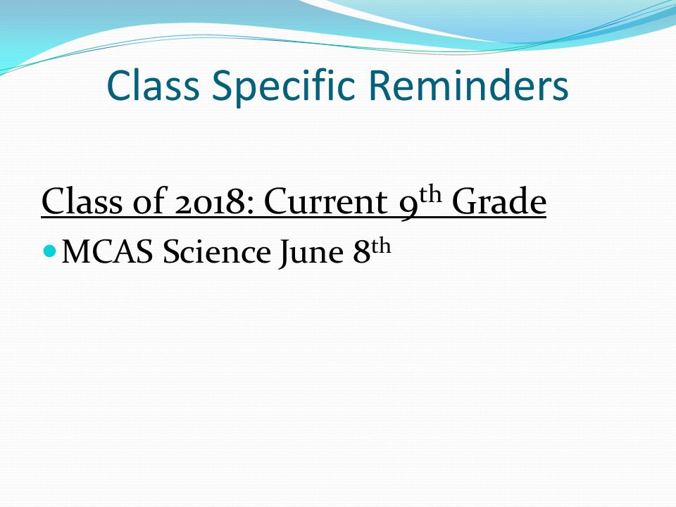 Class Specific Reminders Class of 2018: Current 9 th Grade MCAS Science June 8 th
