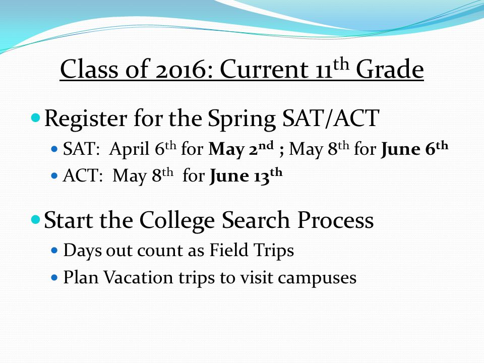 Class of 2016: Current 11 th Grade Register for the Spring SAT/ACT SAT: April 6 th for May 2 nd ; May 8 th for June 6 th ACT: May 8 th for June 13 th Start the College Search Process Days out count as Field Trips Plan Vacation trips to visit campuses