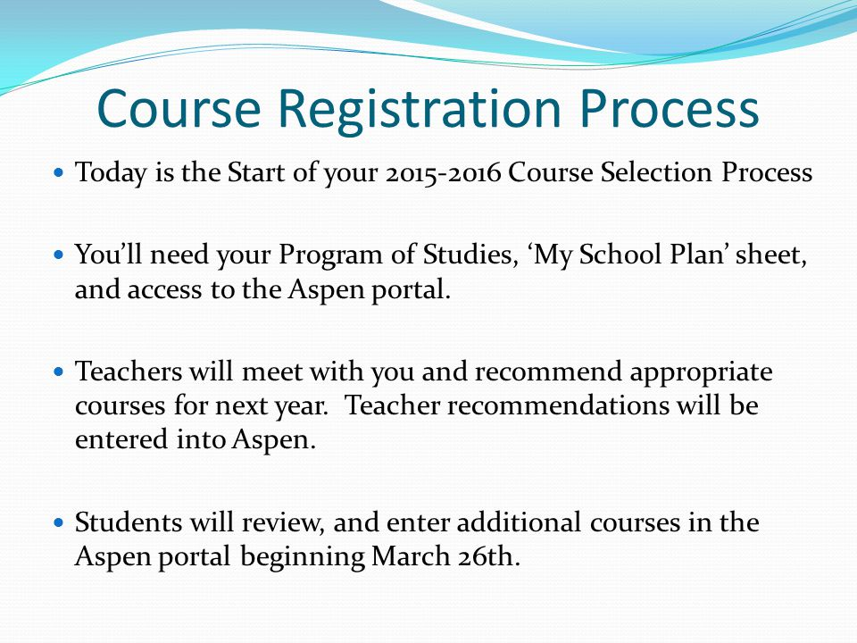 Course Registration Process Today is the Start of your 2015-2016 Course Selection Process You'll need your Program of Studies, 'My School Plan' sheet, and access to the Aspen portal.