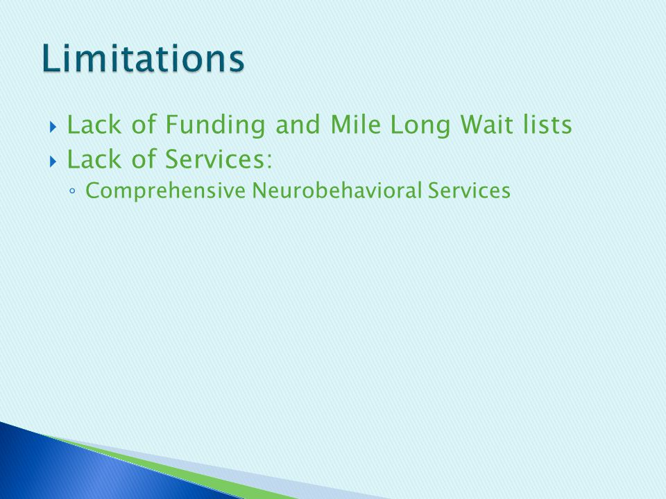  Lack of Funding and Mile Long Wait lists  Lack of Services: ◦ Comprehensive Neurobehavioral Services