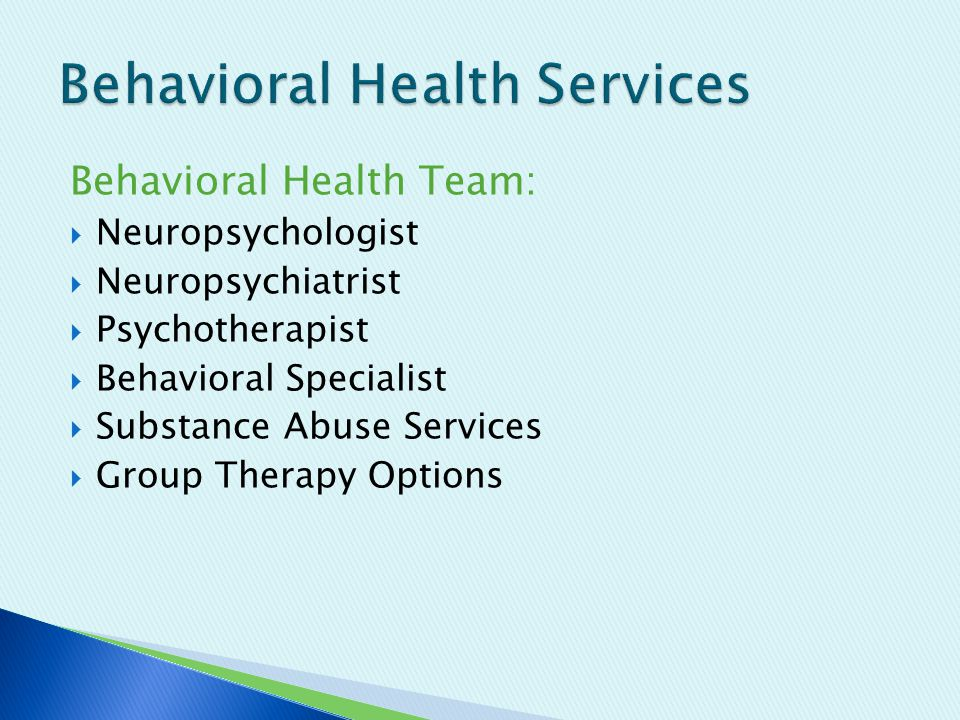 Behavioral Health Team:  Neuropsychologist  Neuropsychiatrist  Psychotherapist  Behavioral Specialist  Substance Abuse Services  Group Therapy Options