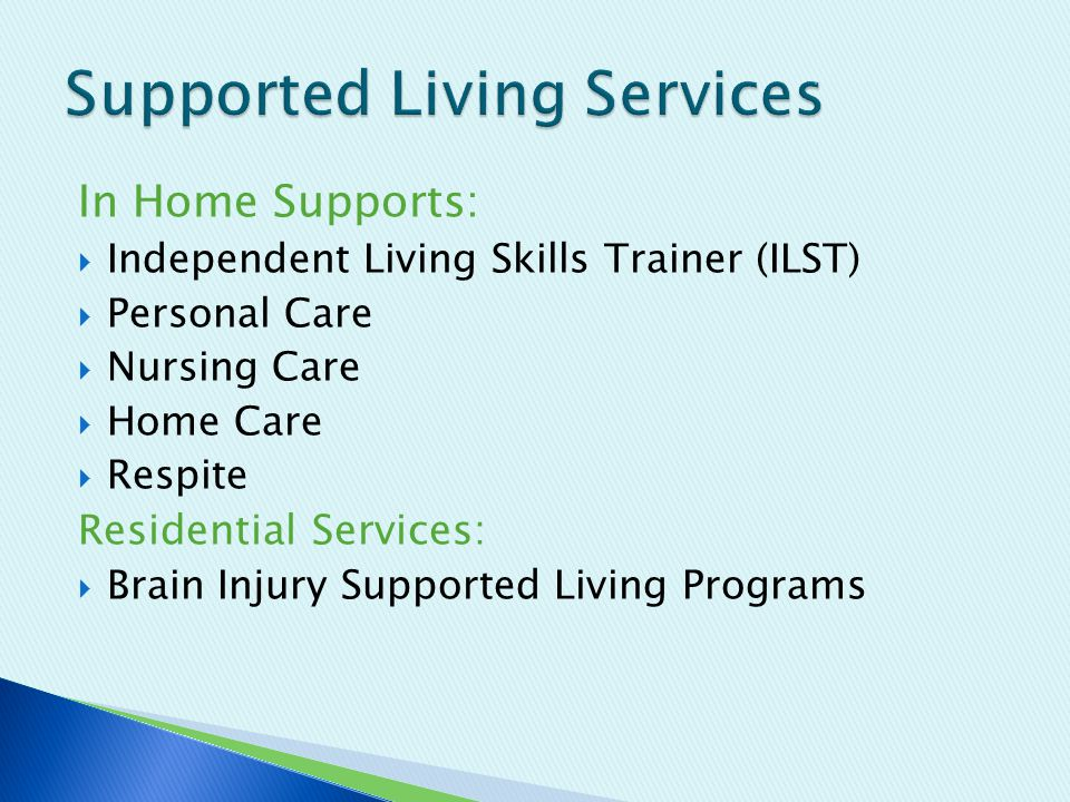 In Home Supports:  Independent Living Skills Trainer (ILST)  Personal Care  Nursing Care  Home Care  Respite Residential Services:  Brain Injury Supported Living Programs