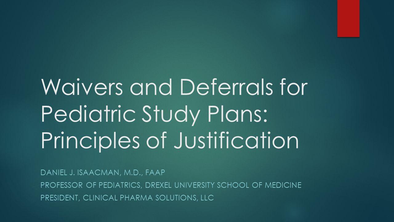 Waivers and Deferrals for Pediatric Study Plans: Principles of Justification DANIEL J. ISAACMAN, M.D., FAAP PROFESSOR OF PEDIATRICS, DREXEL UNIVERSITY
