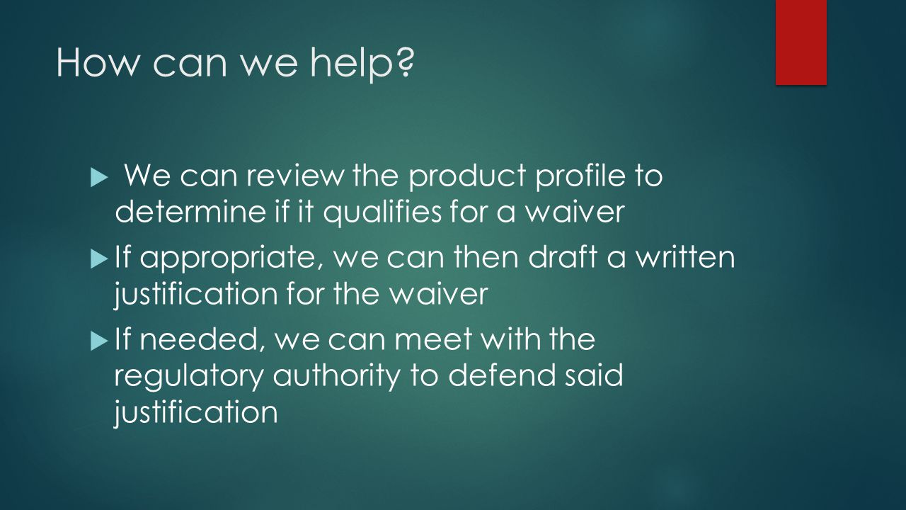 How can we help?  We can review the product profile to determine if it qualifies for a waiver  If appropriate, we can then draft a written justifica
