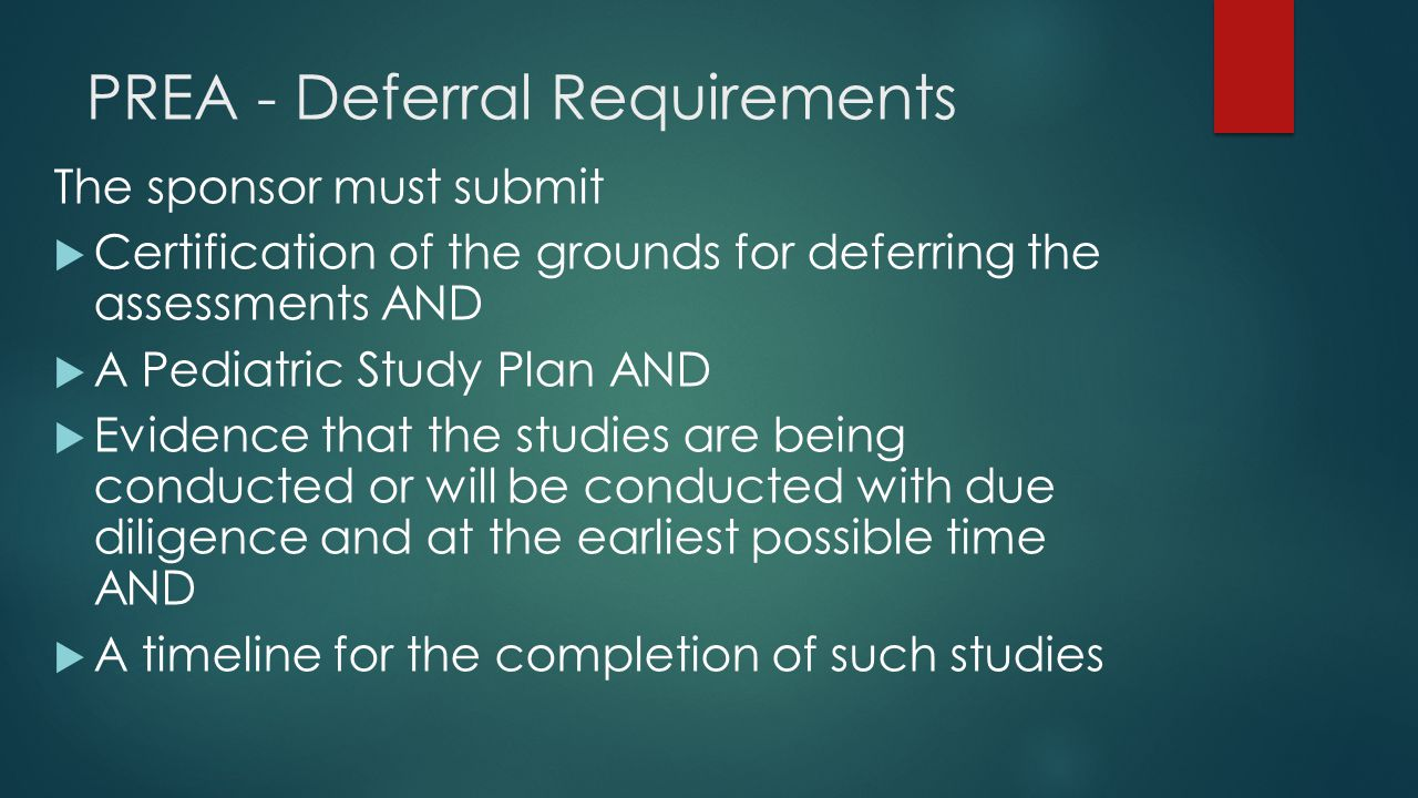 PREA - Deferral Requirements The sponsor must submit  Certification of the grounds for deferring the assessments AND  A Pediatric Study Plan AND  E
