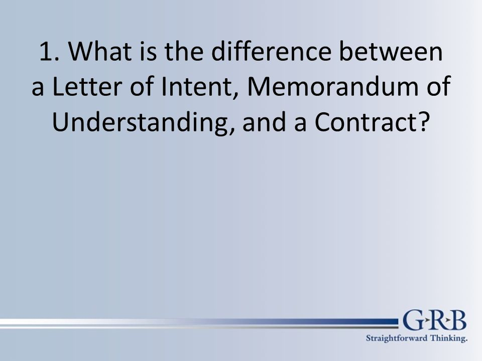 1. What is the difference between a Letter of Intent, Memorandum of Understanding, and a Contract