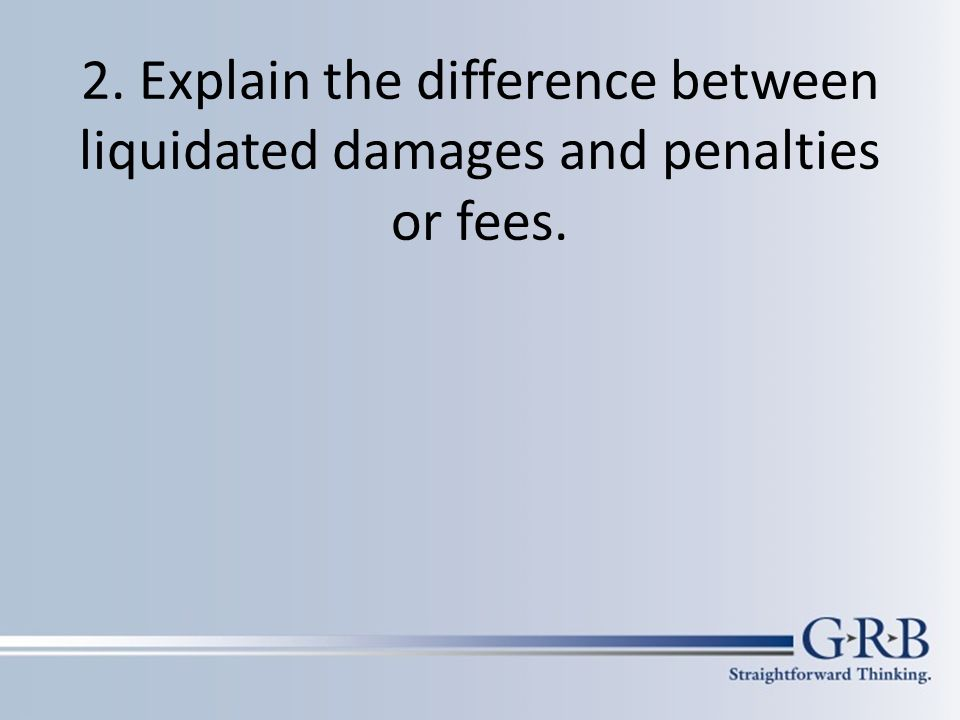 Liquidated damages clause provides an estimate of damages in the event one of the contracting parties does not perform or breaches the contract Designed to make whole the non-breaching party If disproportionate or punitive, it will not be enforced.