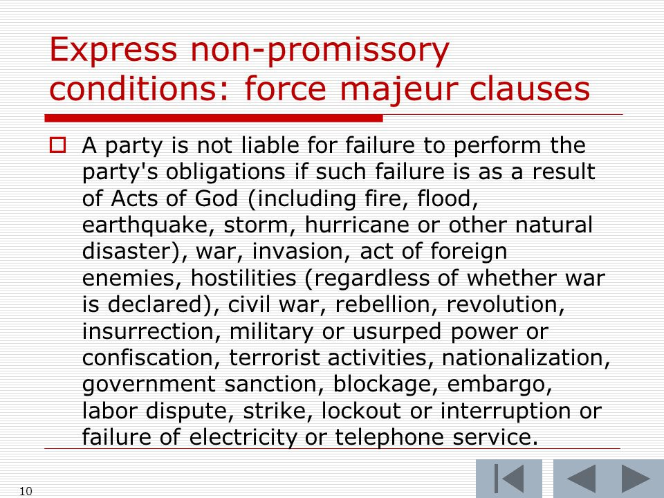 Express non-promissory conditions: force majeur clauses  A party is not liable for failure to perform the party s obligations if such failure is as a result of Acts of God (including fire, flood, earthquake, storm, hurricane or other natural disaster), war, invasion, act of foreign enemies, hostilities (regardless of whether war is declared), civil war, rebellion, revolution, insurrection, military or usurped power or confiscation, terrorist activities, nationalization, government sanction, blockage, embargo, labor dispute, strike, lockout or interruption or failure of electricity or telephone service.