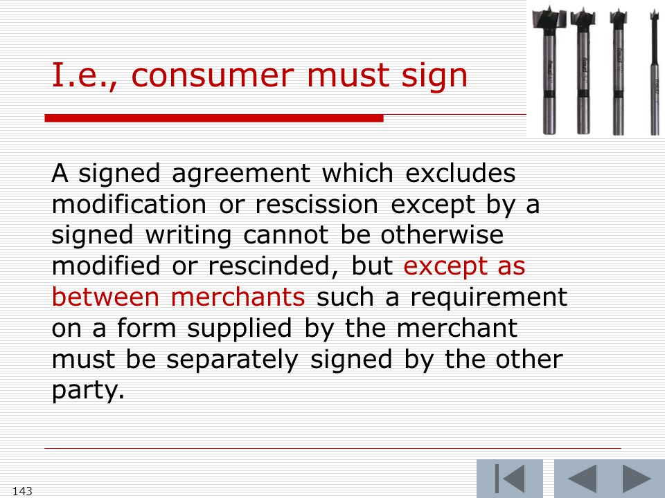 143 A signed agreement which excludes modification or rescission except by a signed writing cannot be otherwise modified or rescinded, but except as between merchants such a requirement on a form supplied by the merchant must be separately signed by the other party.