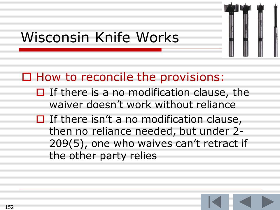 152 Wisconsin Knife Works  How to reconcile the provisions:  If there is a no modification clause, the waiver doesn't work without reliance  If there isn't a no modification clause, then no reliance needed, but under 2- 209(5), one who waives can't retract if the other party relies 152