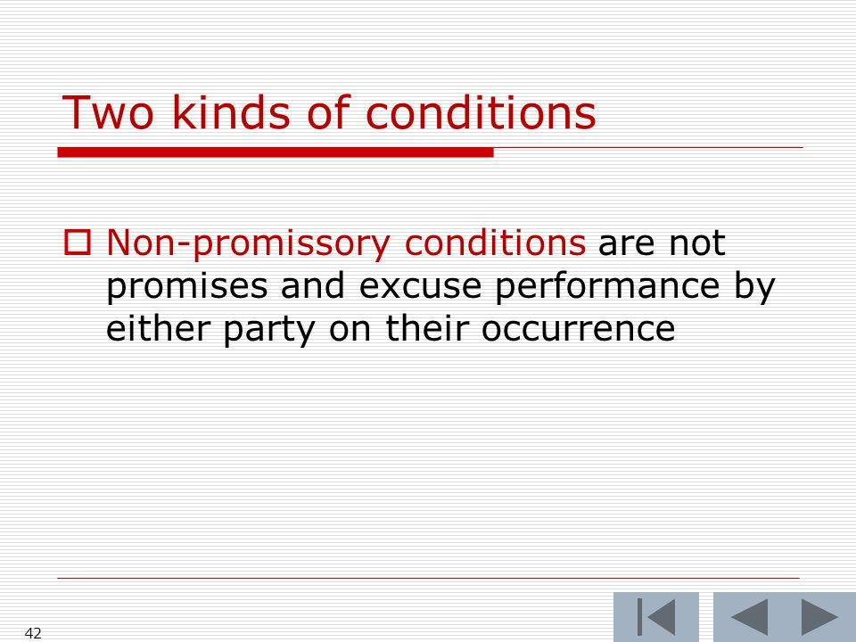 Two kinds of conditions  Non-promissory conditions are not promises and excuse performance by either party on their occurrence 42