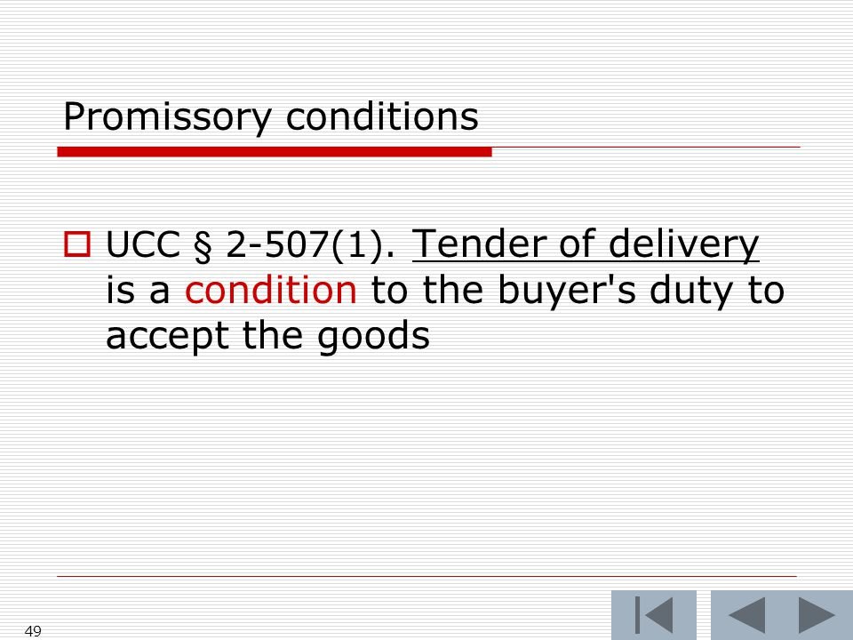 Promissory conditions  UCC § 2-507(1). Tender of delivery is a condition to the buyer's duty to accept the goods 49
