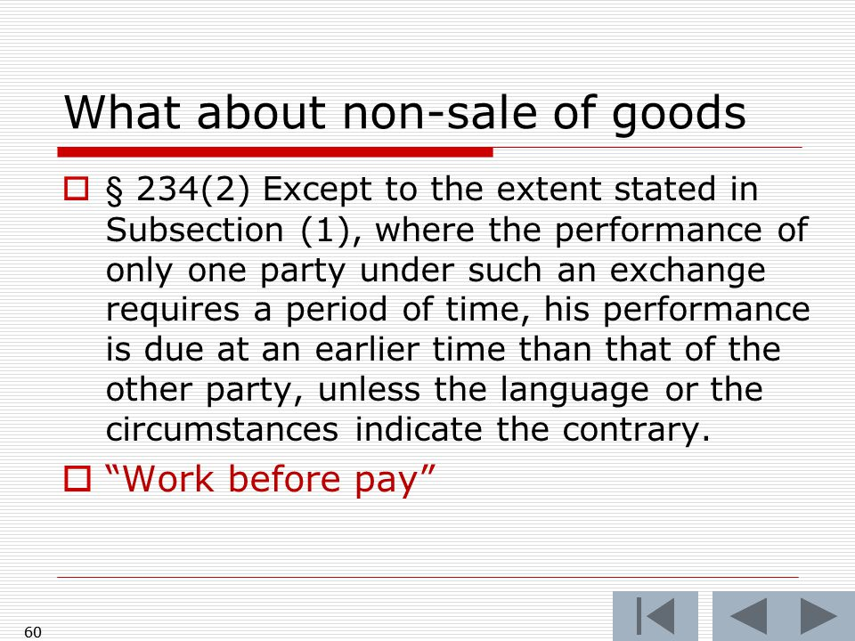 60 What about non-sale of goods  § 234(2) Except to the extent stated in Subsection (1), where the performance of only one party under such an exchange requires a period of time, his performance is due at an earlier time than that of the other party, unless the language or the circumstances indicate the contrary.