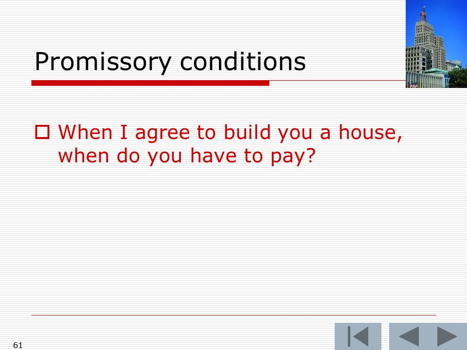 61 Promissory conditions  When I agree to build you a house, when do you have to pay? 61