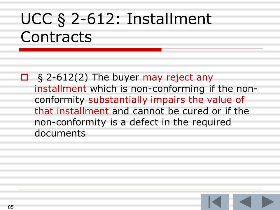 85 UCC § 2-612: Installment Contracts  § 2-612(2) The buyer may reject any installment which is non-conforming if the non- conformity substantially impairs the value of that installment and cannot be cured or if the non-conformity is a defect in the required documents 85