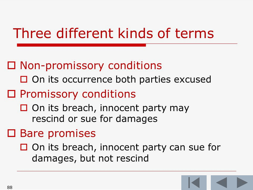 88 Three different kinds of terms  Non-promissory conditions  On its occurrence both parties excused  Promissory conditions  On its breach, innocent party may rescind or sue for damages  Bare promises  On its breach, innocent party can sue for damages, but not rescind 88