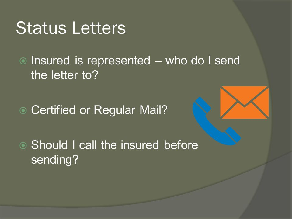 Status Letters  Insured is represented – who do I send the letter to?  Certified or Regular Mail?  Should I call the insured before sending?