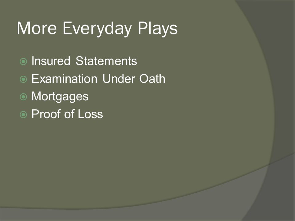More Everyday Plays  Insured Statements  Examination Under Oath  Mortgages  Proof of Loss