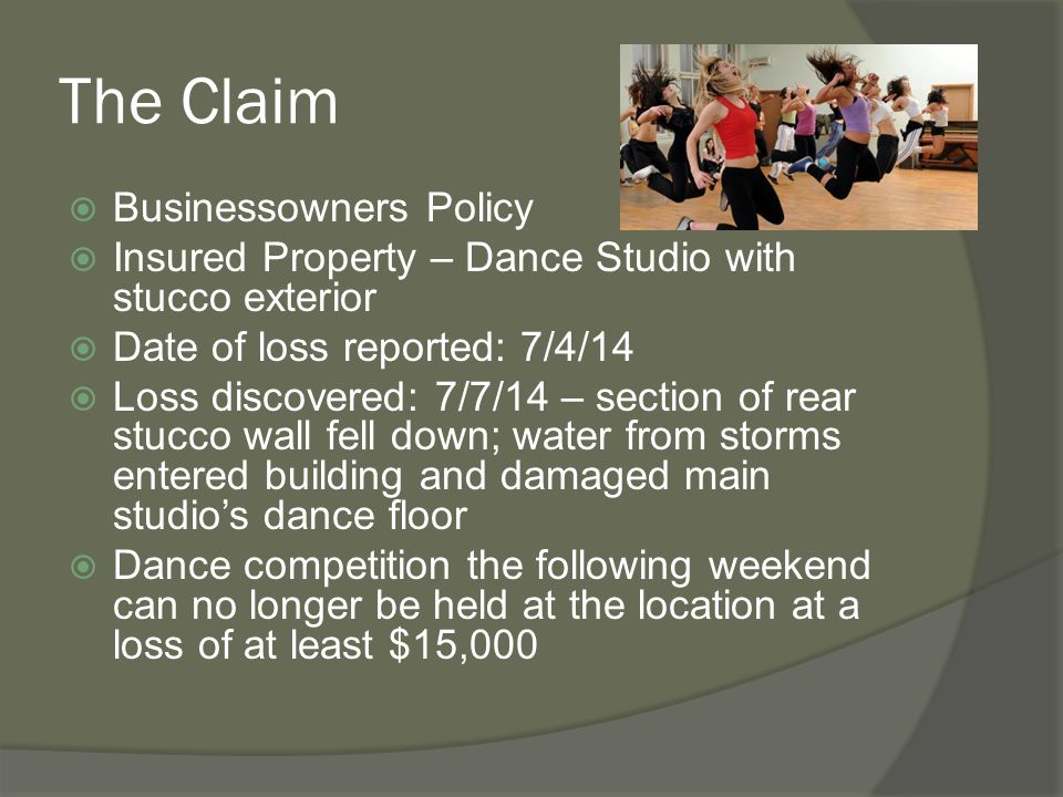 The Claim  Businessowners Policy  Insured Property – Dance Studio with stucco exterior  Date of loss reported: 7/4/14  Loss discovered: 7/7/14 – s