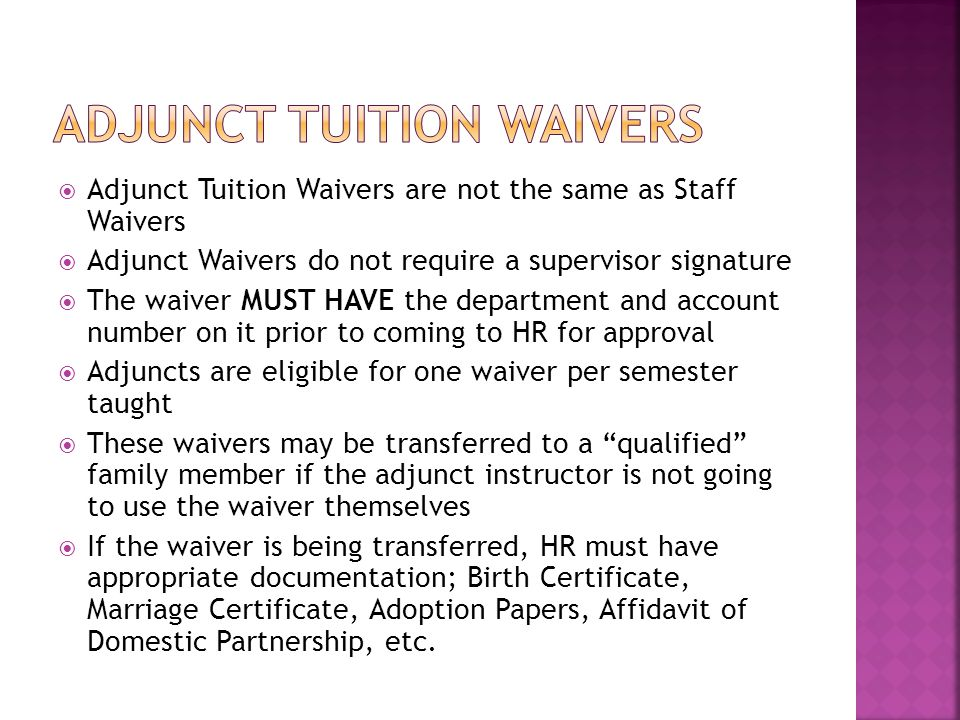  Adjunct Tuition Waivers are not the same as Staff Waivers  Adjunct Waivers do not require a supervisor signature  The waiver MUST HAVE the department and account number on it prior to coming to HR for approval  Adjuncts are eligible for one waiver per semester taught  These waivers may be transferred to a qualified family member if the adjunct instructor is not going to use the waiver themselves  If the waiver is being transferred, HR must have appropriate documentation; Birth Certificate, Marriage Certificate, Adoption Papers, Affidavit of Domestic Partnership, etc.